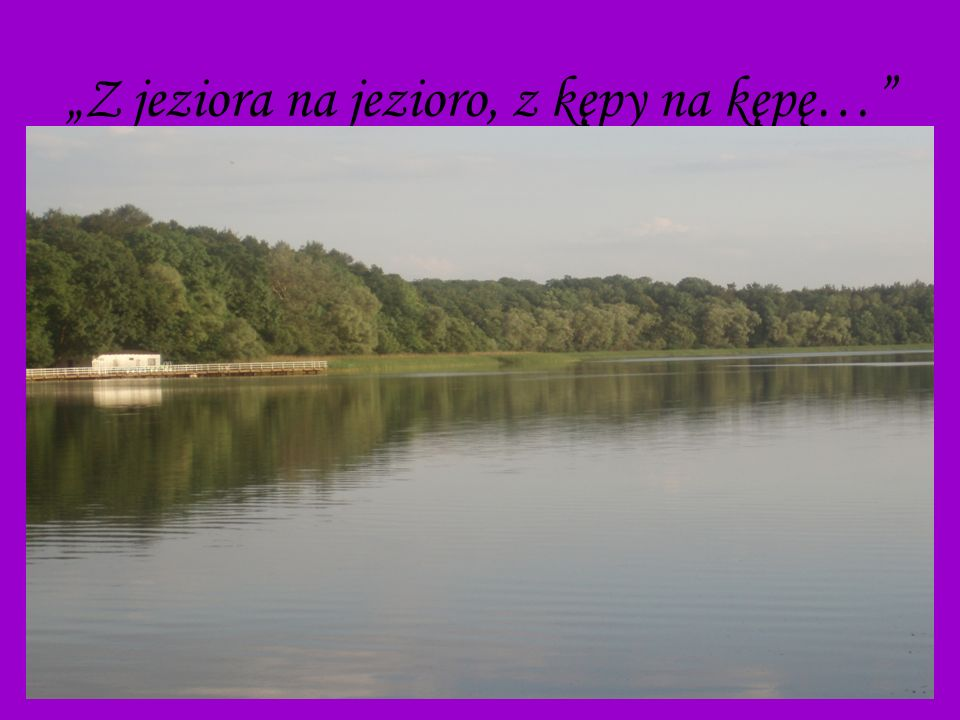 """""""Z jeziora na jezioro, z kępy na kępę…"""