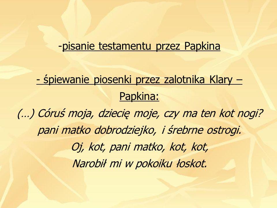 pisanie testamentu przez Papkina - śpiewanie piosenki przez zalotnika Klary – Papkina: (…) Córuś moja, dziecię moje, czy ma ten kot nogi.