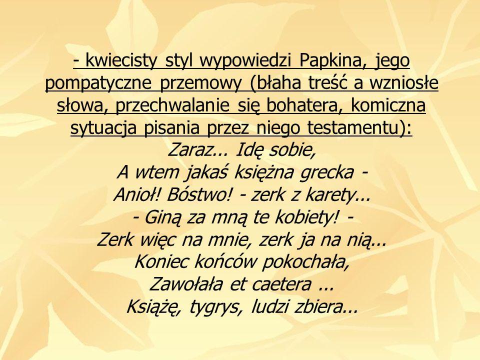 - kwiecisty styl wypowiedzi Papkina, jego pompatyczne przemowy (błaha treść a wzniosłe słowa, przechwalanie się bohatera, komiczna sytuacja pisania przez niego testamentu): Zaraz...