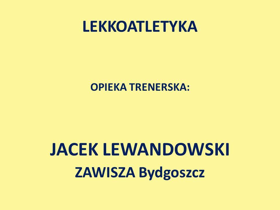 LEKKOATLETYKA OPIEKA TRENERSKA: JACEK LEWANDOWSKI ZAWISZA Bydgoszcz