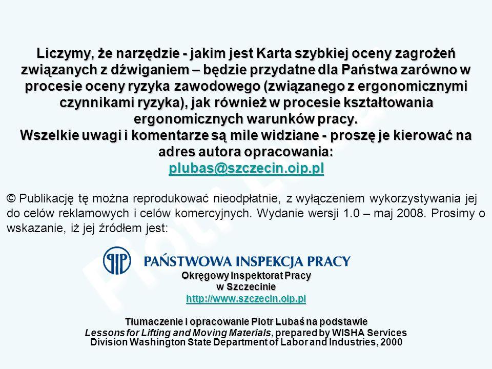 Liczymy, że narzędzie - jakim jest Karta szybkiej oceny zagrożeń związanych z dźwiganiem – będzie przydatne dla Państwa zarówno w procesie oceny ryzyka zawodowego (związanego z ergonomicznymi czynnikami ryzyka), jak również w procesie kształtowania ergonomicznych warunków pracy. Wszelkie uwagi i komentarze są mile widziane - proszę je kierować na adres autora opracowania: plubas@szczecin.oip.pl