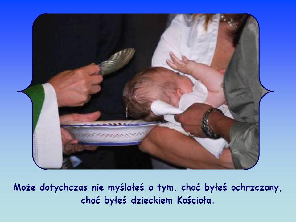 Może dotychczas nie myślałeś o tym, choć byłeś ochrzczony, choć byłeś dzieckiem Kościoła.