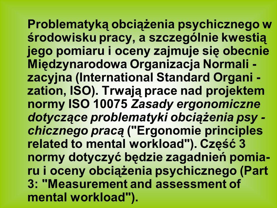 Problematyką obciążenia psychicznego w środowisku pracy, a szczególnie kwestią jego pomiaru i oceny zajmuje się obecnie Międzynarodowa Organizacja Normali -zacyjna (International Standard Organi -zation, ISO).
