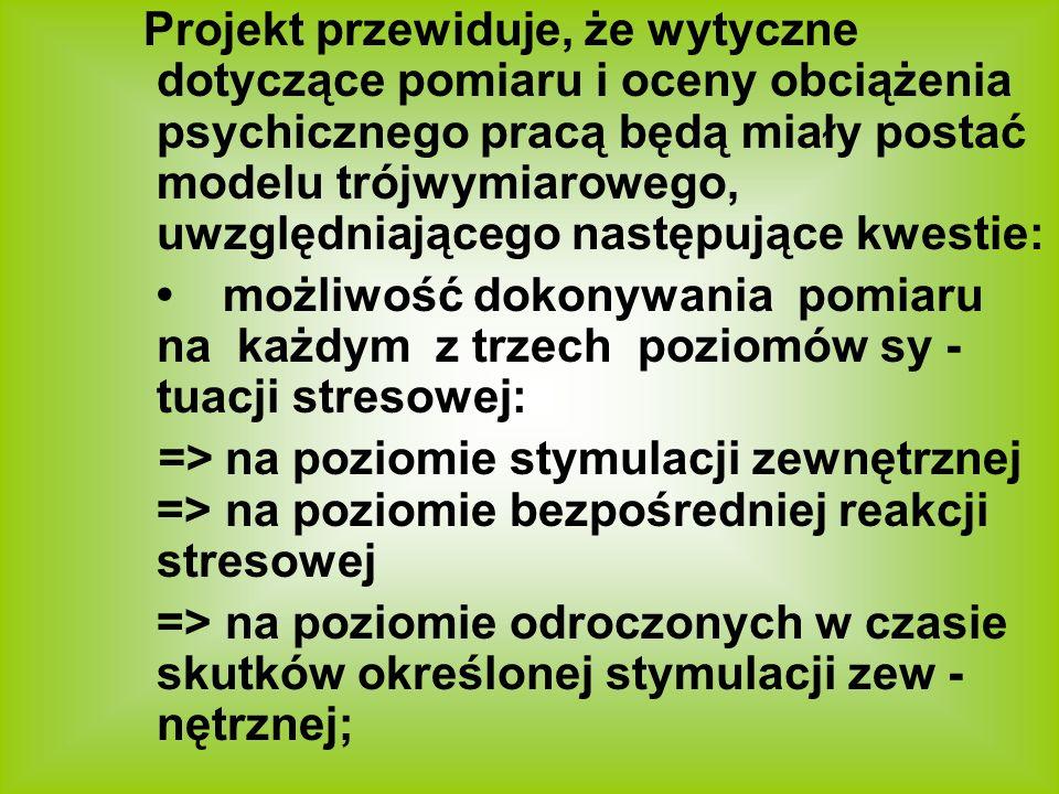 Projekt przewiduje, że wytyczne dotyczące pomiaru i oceny obciążenia psychicznego pracą będą miały postać modelu trójwymiarowego, uwzględniającego następujące kwestie: