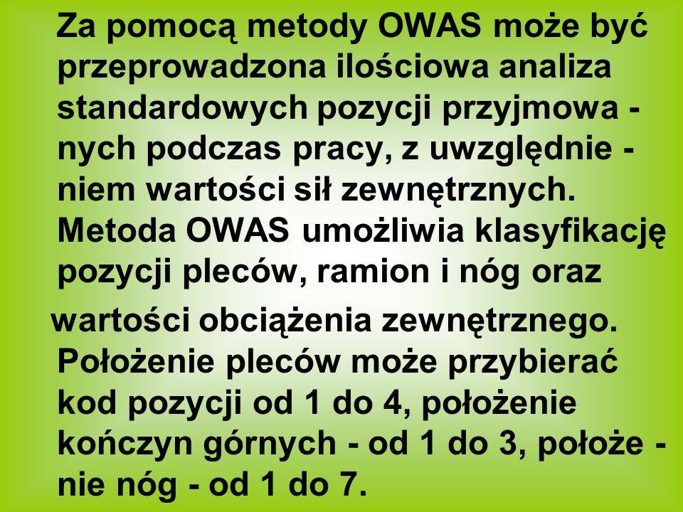 Za pomocą metody OWAS może być przeprowadzona ilościowa analiza standardowych pozycji przyjmowa -nych podczas pracy, z uwzględnie -niem wartości sił zewnętrznych. Metoda OWAS umożliwia klasyfikację pozycji pleców, ramion i nóg oraz