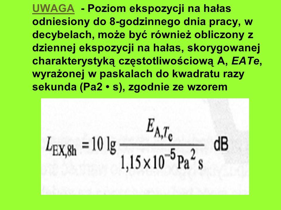 UWAGA - Poziom ekspozycji na hałas odniesiony do 8-godzinnego dnia pracy, w decybelach, może być również obliczony z dziennej ekspozycji na hałas, skorygowanej charakterystyką częstotliwościową A, EATe, wyrażonej w paskalach do kwadratu razy sekunda (Pa2 • s), zgodnie ze wzorem