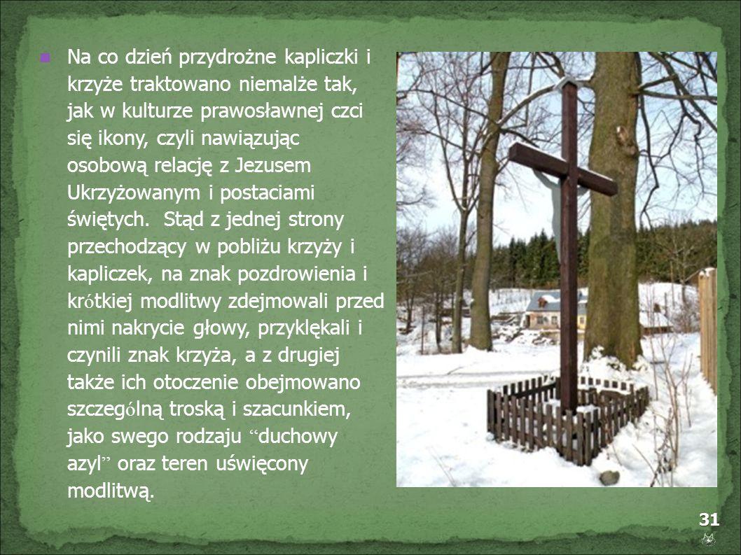 Na co dzień przydrożne kapliczki i krzyże traktowano niemalże tak, jak w kulturze prawosławnej czci się ikony, czyli nawiązując osobową relację z Jezusem Ukrzyżowanym i postaciami świętych.
