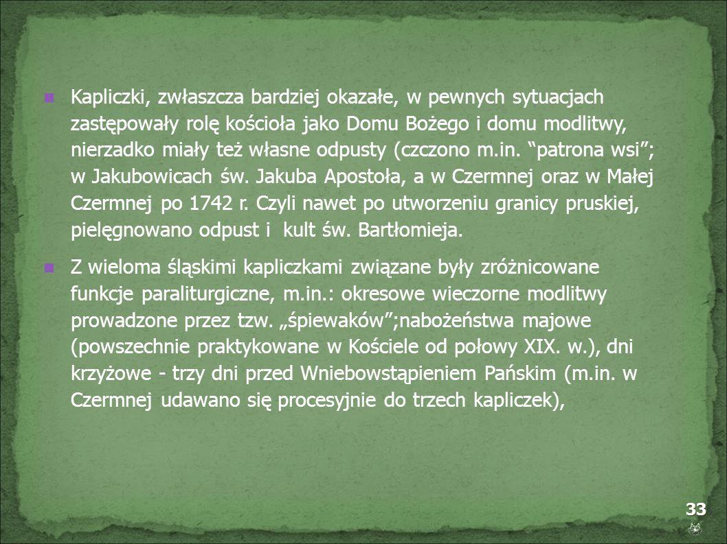 Kapliczki, zwłaszcza bardziej okazałe, w pewnych sytuacjach zastępowały rolę kościoła jako Domu Bożego i domu modlitwy, nierzadko miały też własne odpusty (czczono m.in. patrona wsi ; w Jakubowicach św. Jakuba Apostoła, a w Czermnej oraz w Małej Czermnej po 1742 r. Czyli nawet po utworzeniu granicy pruskiej, pielęgnowano odpust i kult św. Bartłomieja.