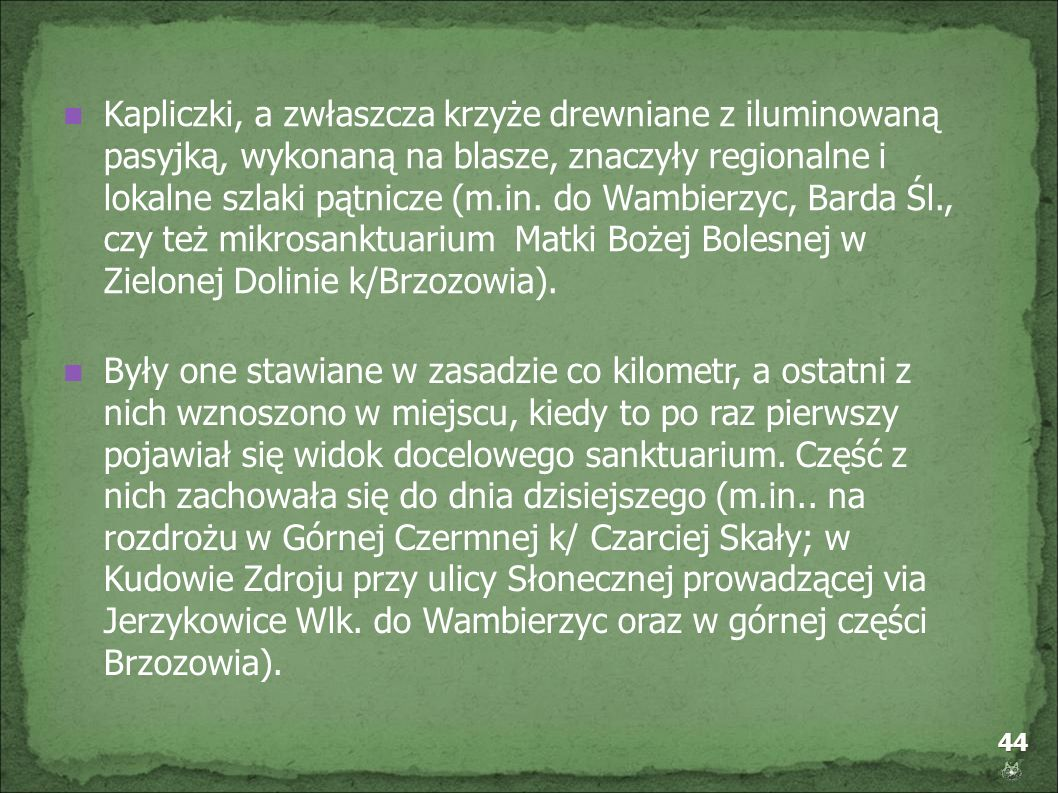 Kapliczki, a zwłaszcza krzyże drewniane z iluminowaną pasyjką, wykonaną na blasze, znaczyły regionalne i lokalne szlaki pątnicze (m.in. do Wambierzyc, Barda Śl., czy też mikrosanktuarium Matki Bożej Bolesnej w Zielonej Dolinie k/Brzozowia).