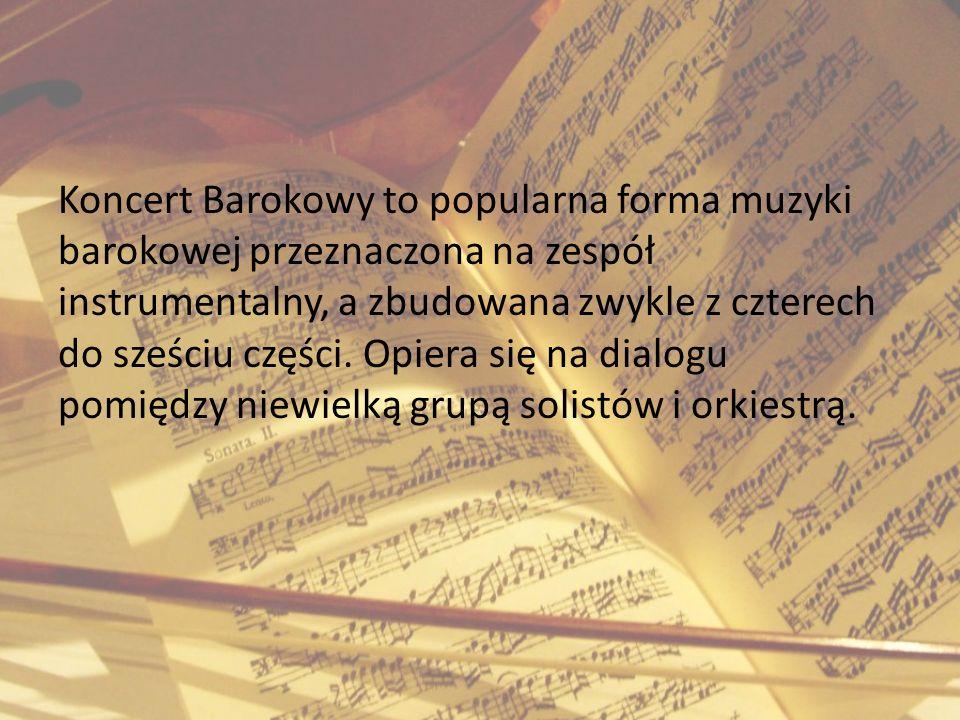Koncert Barokowy to popularna forma muzyki barokowej przeznaczona na zespół instrumentalny, a zbudowana zwykle z czterech do sześciu części.