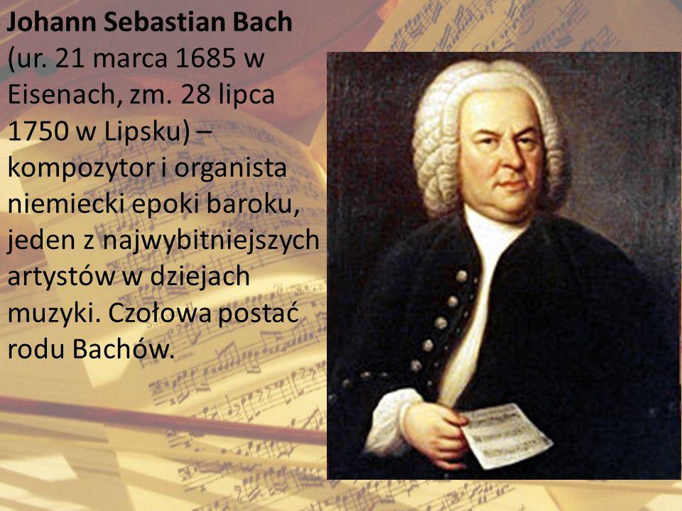Johann Sebastian Bach (ur. 21 marca 1685 w Eisenach, zm