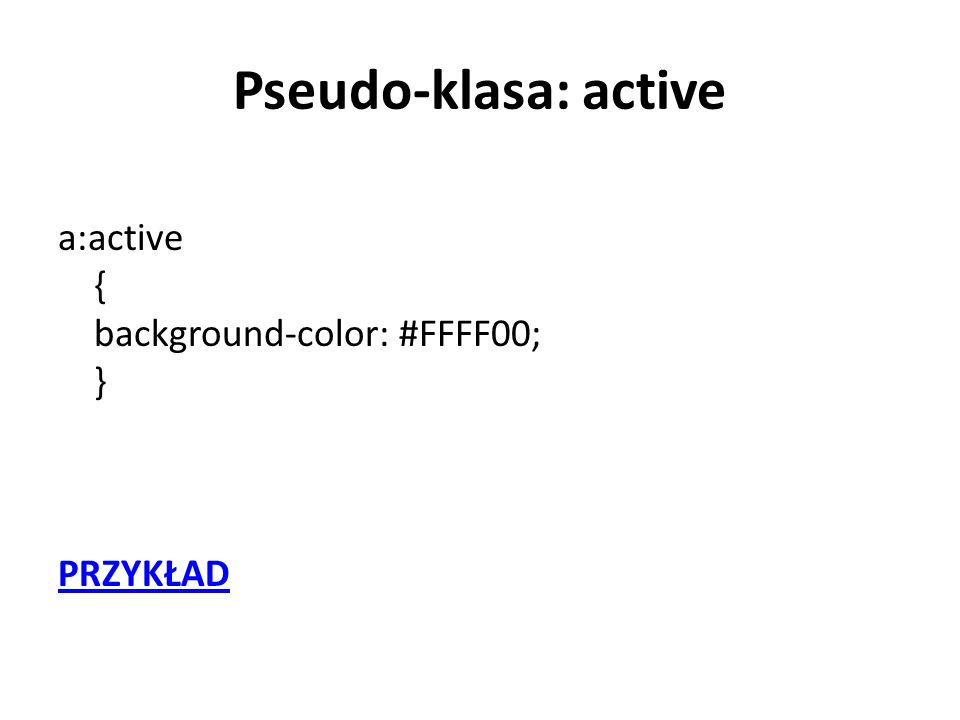 Pseudo-klasa: active a:active { background-color: #FFFF00; } PRZYKŁAD