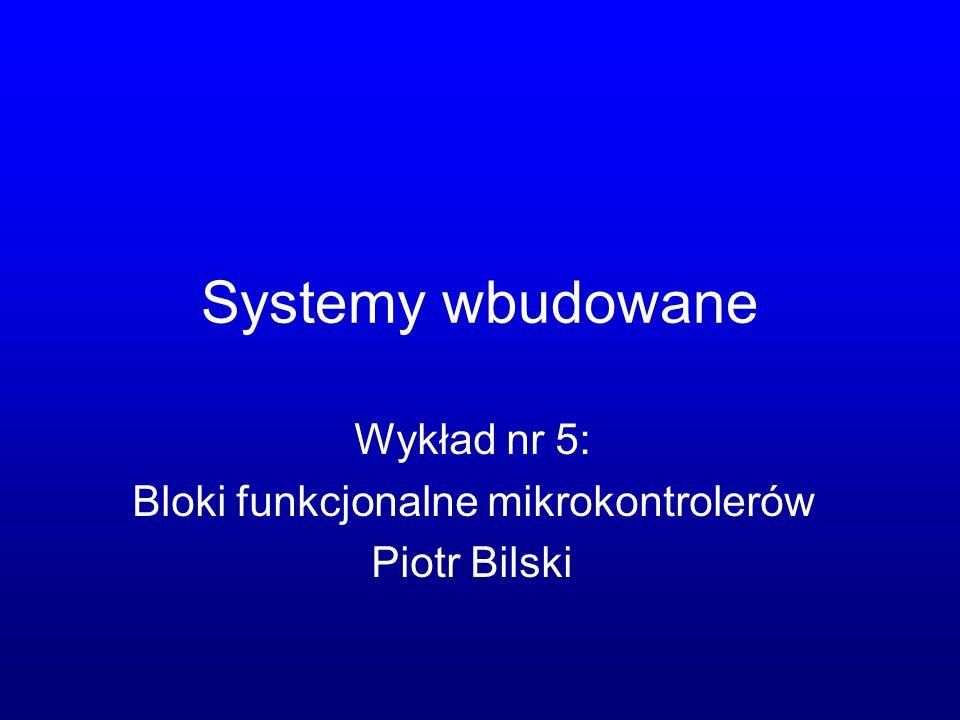 Wykład nr 5: Bloki funkcjonalne mikrokontrolerów Piotr Bilski