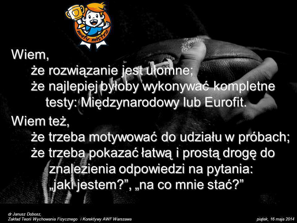 Wiem, że rozwiązanie jest ułomne; że najlepiej byłoby wykonywać kompletne testy: Międzynarodowy lub Eurofit.