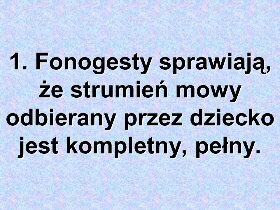 1. Fonogesty sprawiają, że strumień mowy odbierany przez dziecko jest kompletny, pełny.