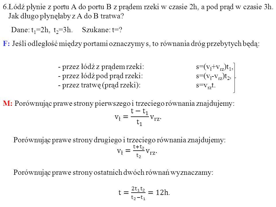 6.Łódź płynie z portu A do portu B z prądem rzeki w czasie 2h, a pod prąd w czasie 3h. Jak długo płynęłaby z A do B tratwa