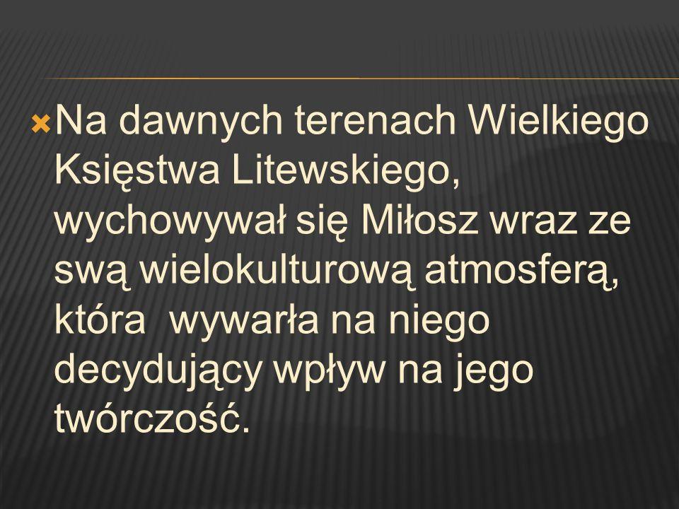 Na dawnych terenach Wielkiego Księstwa Litewskiego, wychowywał się Miłosz wraz ze swą wielokulturową atmosferą, która wywarła na niego decydujący wpływ na jego twórczość.