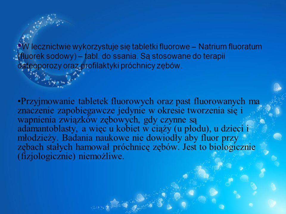 W lecznictwie wykorzystuje się tabletki fluorowe – Natrium fluoratum (fluorek sodowy) – tabl. do ssania. Są stosowane do terapii osteoporozy oraz profilaktyki próchnicy zębów.