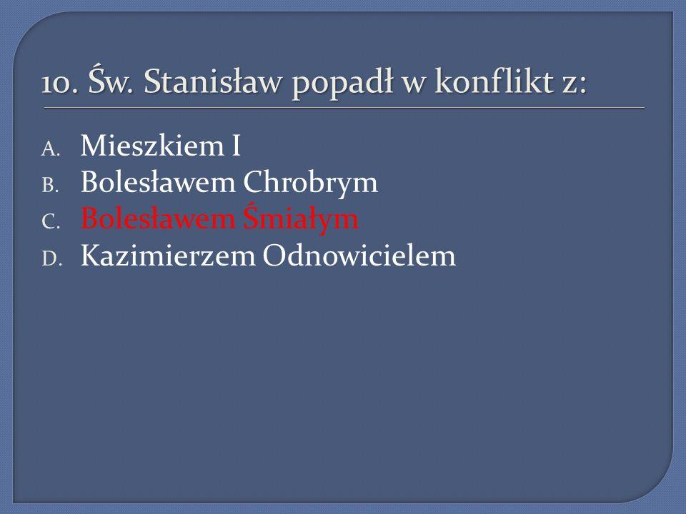 10. Św. Stanisław popadł w konflikt z: