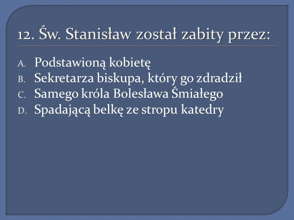 12. Św. Stanisław został zabity przez:
