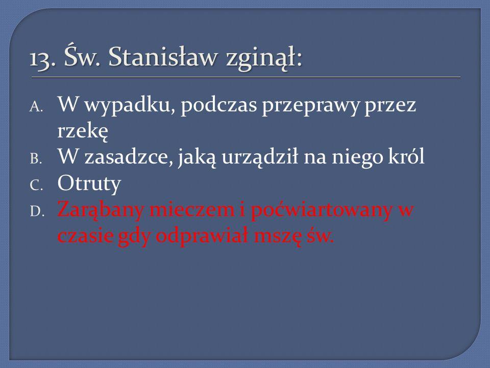 13. Św. Stanisław zginął: W wypadku, podczas przeprawy przez rzekę