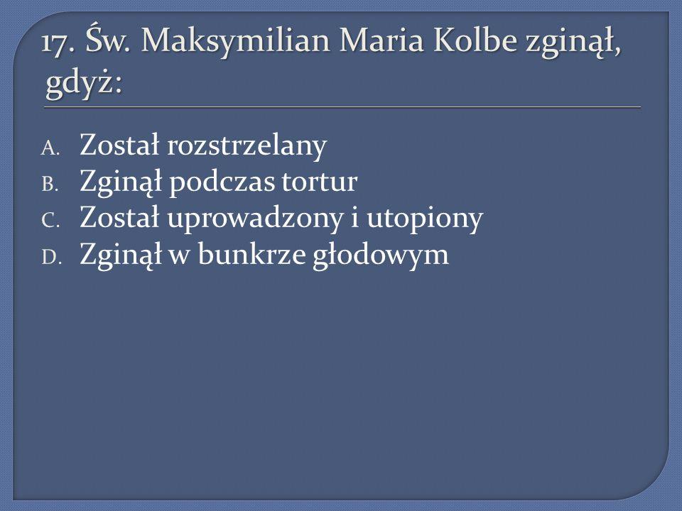 17. Św. Maksymilian Maria Kolbe zginął, gdyż: