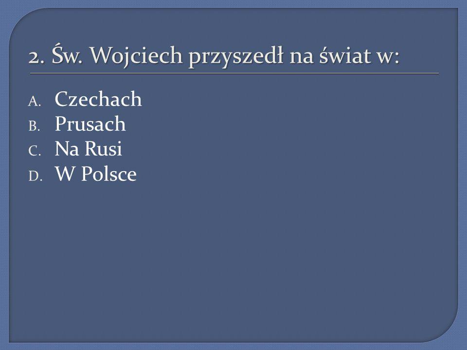2. Św. Wojciech przyszedł na świat w: