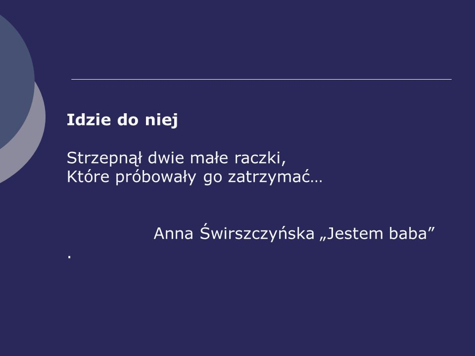 """Idzie do niej Strzepnął dwie małe raczki, Które próbowały go zatrzymać… Anna Świrszczyńska """"Jestem baba"""