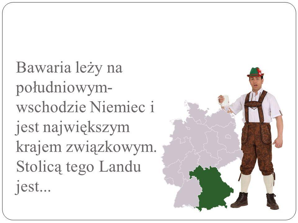 Bawaria leży na południowym-wschodzie Niemiec i jest największym krajem związkowym.
