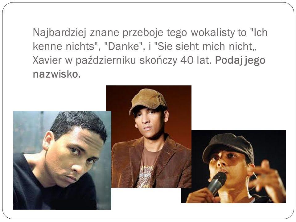 """Najbardziej znane przeboje tego wokalisty to Ich kenne nichts , Danke , i Sie sieht mich nicht"""" Xavier w październiku skończy 40 lat."""