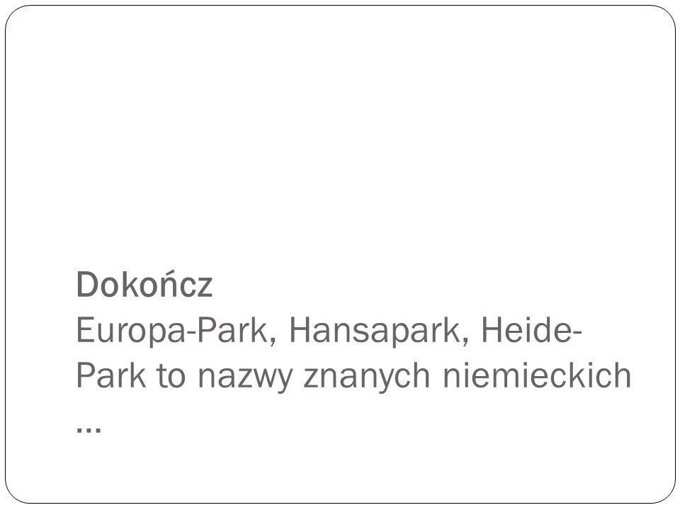 Dokończ Europa-Park, Hansapark, Heide-Park to nazwy znanych niemieckich …