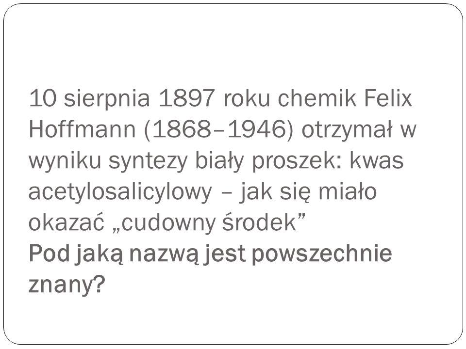 """10 sierpnia 1897 roku chemik Felix Hoffmann (1868–1946) otrzymał w wyniku syntezy biały proszek: kwas acetylosalicylowy – jak się miało okazać """"cudowny środek Pod jaką nazwą jest powszechnie znany"""