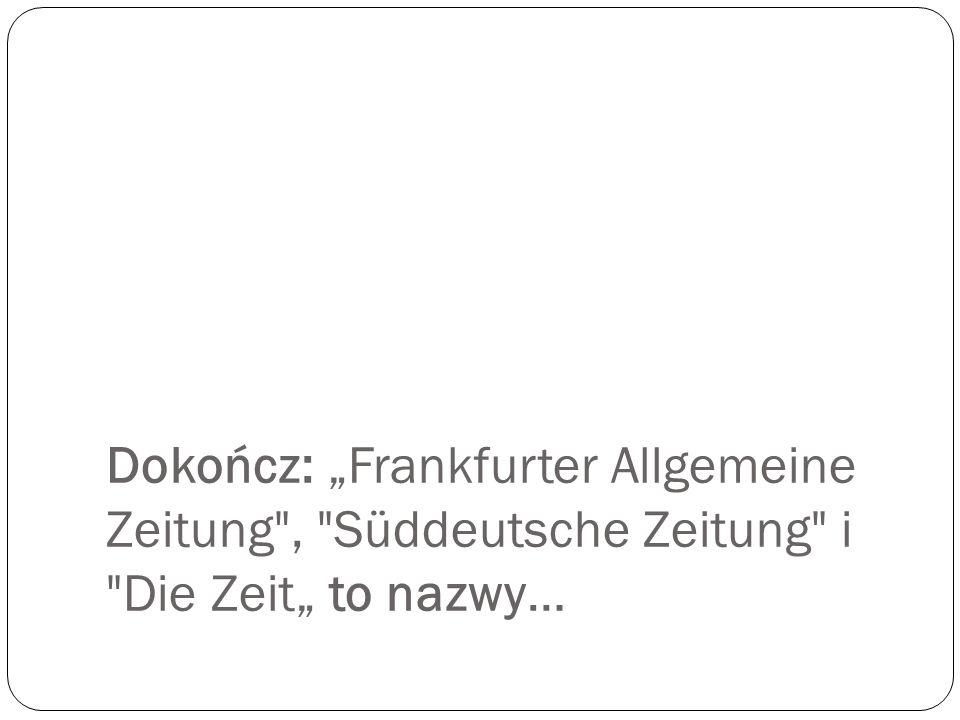 """Dokończ: """"Frankfurter Allgemeine Zeitung , Süddeutsche Zeitung i Die Zeit"""" to nazwy…"""