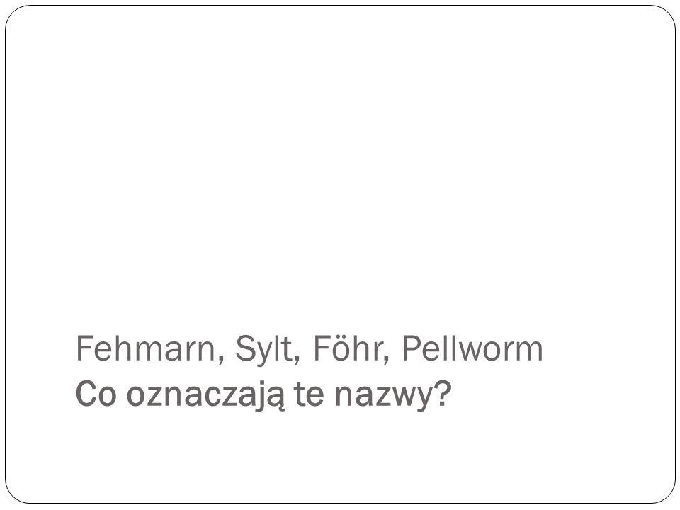 Fehmarn, Sylt, Föhr, Pellworm Co oznaczają te nazwy