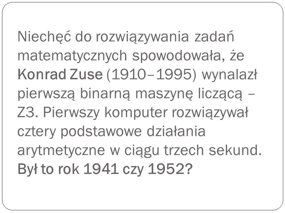Niechęć do rozwiązywania zadań matematycznych spowodowała, że Konrad Zuse (1910–1995) wynalazł pierwszą binarną maszynę liczącą – Z3.