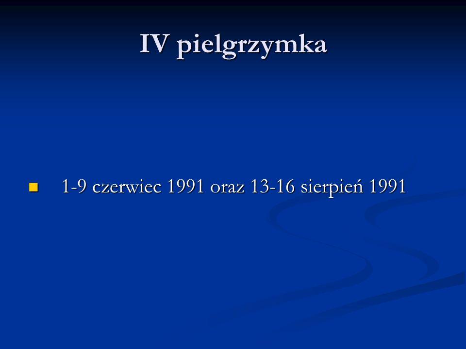 IV pielgrzymka 1-9 czerwiec 1991 oraz 13-16 sierpień 1991