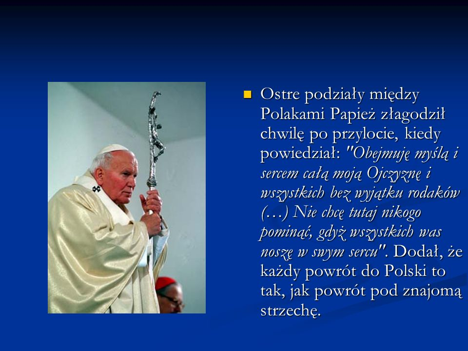 Ostre podziały między Polakami Papież złagodził chwilę po przylocie, kiedy powiedział: Obejmuję myślą i sercem całą moją Ojczyznę i wszystkich bez wyjątku rodaków (…) Nie chcę tutaj nikogo pominąć, gdyż wszystkich was noszę w swym sercu .