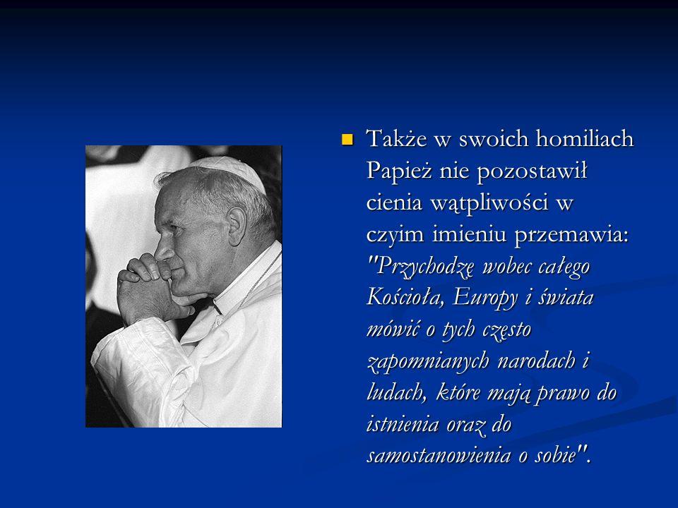 Także w swoich homiliach Papież nie pozostawił cienia wątpliwości w czyim imieniu przemawia: Przychodzę wobec całego Kościoła, Europy i świata mówić o tych często zapomnianych narodach i ludach, które mają prawo do istnienia oraz do samostanowienia o sobie .