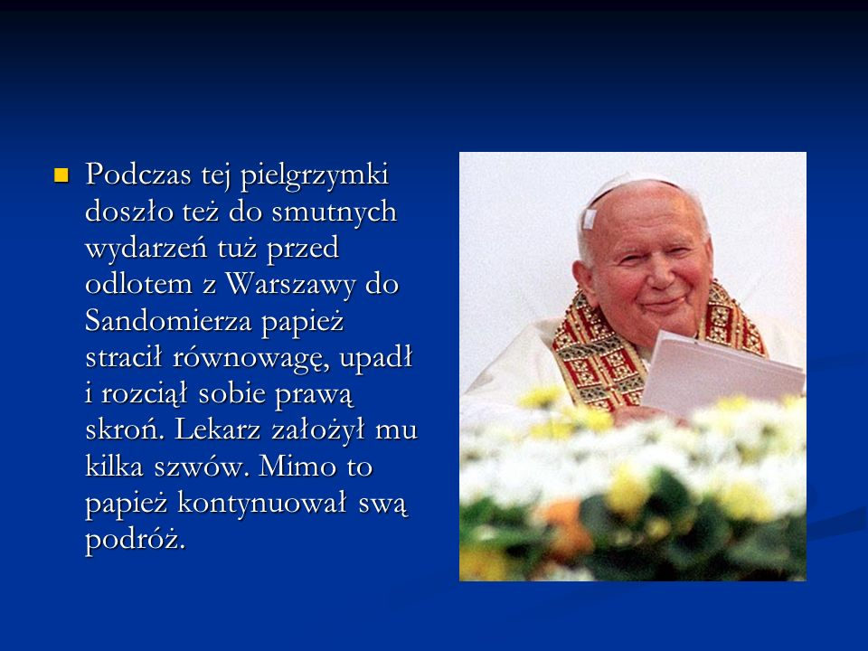 Podczas tej pielgrzymki doszło też do smutnych wydarzeń tuż przed odlotem z Warszawy do Sandomierza papież stracił równowagę, upadł i rozciął sobie prawą skroń.