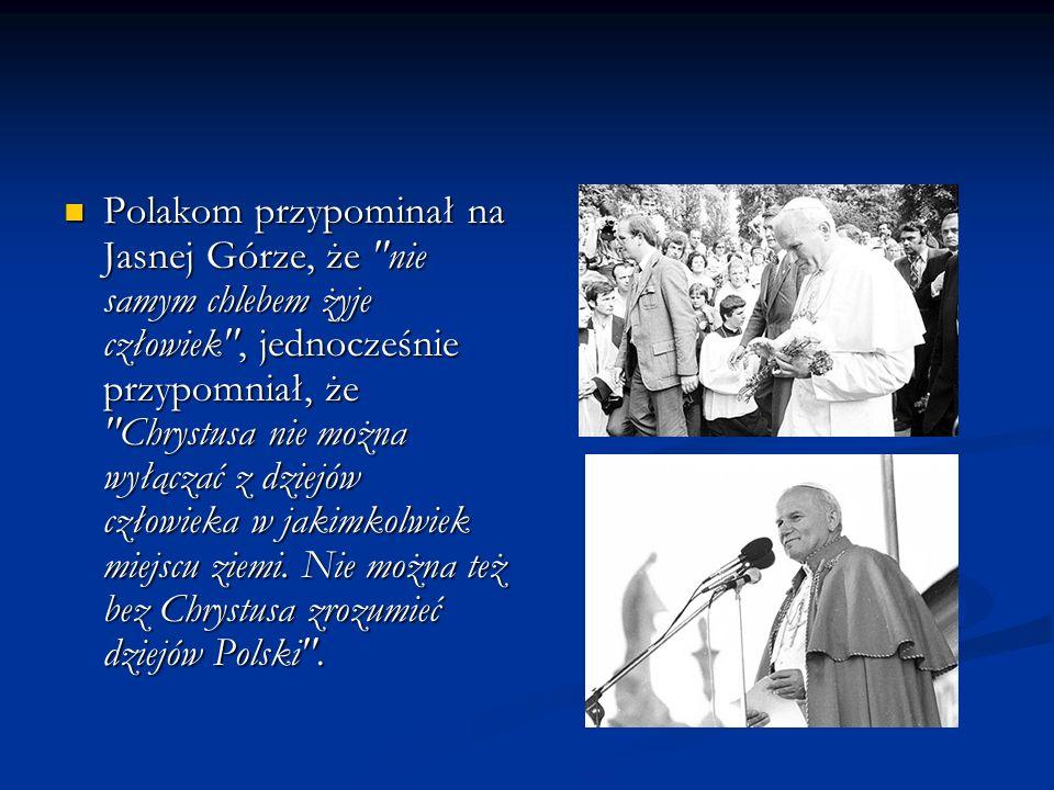 Polakom przypominał na Jasnej Górze, że nie samym chlebem żyje człowiek , jednocześnie przypomniał, że Chrystusa nie można wyłączać z dziejów człowieka w jakimkolwiek miejscu ziemi.