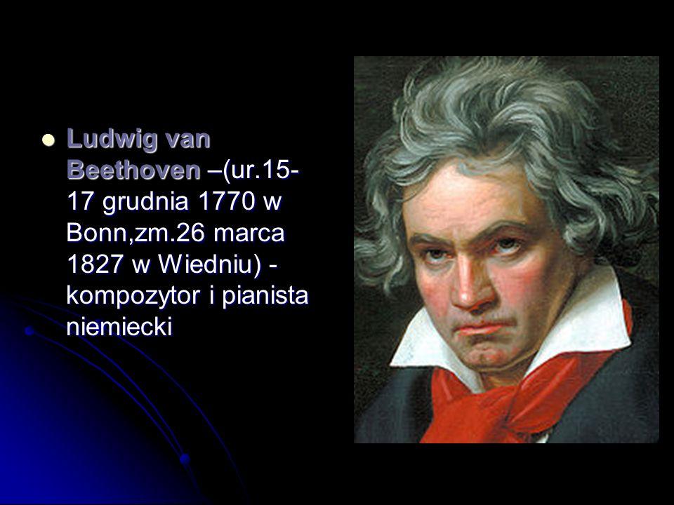 Ludwig van Beethoven –(ur. 15-17 grudnia 1770 w Bonn,zm