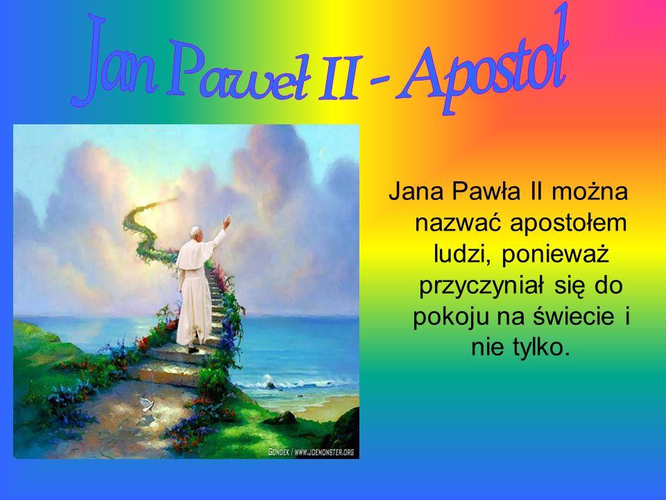 Jan Paweł II - Apostoł Jana Pawła II można nazwać apostołem ludzi, ponieważ przyczyniał się do pokoju na świecie i nie tylko.