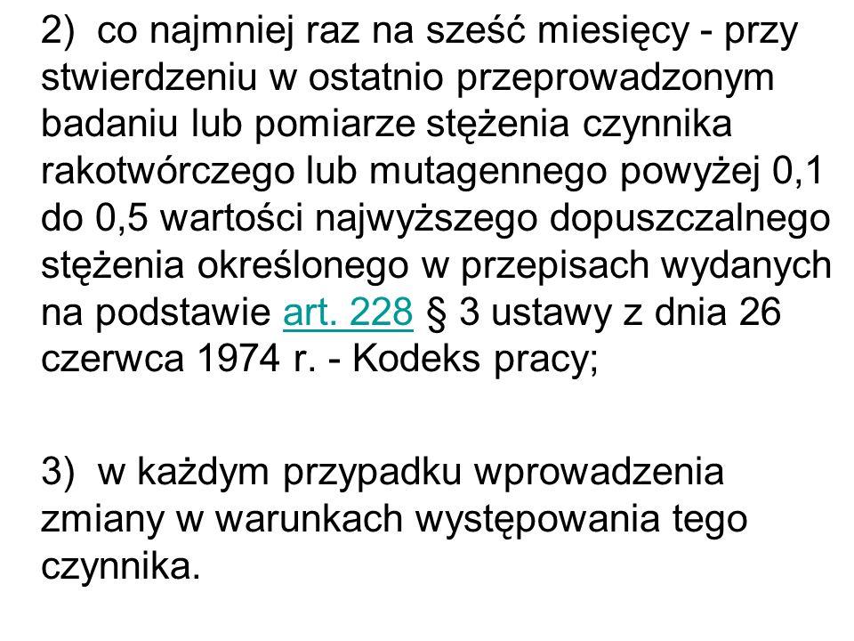 2) co najmniej raz na sześć miesięcy - przy stwierdzeniu w ostatnio przeprowadzonym badaniu lub pomiarze stężenia czynnika rakotwórczego lub mutagennego powyżej 0,1 do 0,5 wartości najwyższego dopuszczalnego stężenia określonego w przepisach wydanych na podstawie art. 228 § 3 ustawy z dnia 26 czerwca 1974 r. - Kodeks pracy;