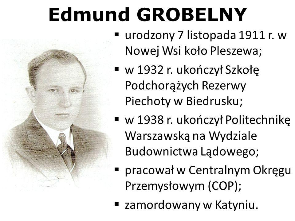 Edmund GROBELNY urodzony 7 listopada 1911 r. w Nowej Wsi koło Pleszewa; w 1932 r. ukończył Szkołę Podchorążych Rezerwy Piechoty w Biedrusku;