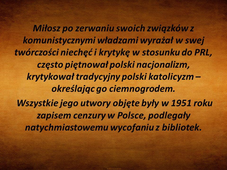 Miłosz po zerwaniu swoich związków z komunistycznymi władzami wyrażał w swej twórczości niechęć i krytykę w stosunku do PRL, często piętnował polski nacjonalizm, krytykował tradycyjny polski katolicyzm – określając go ciemnogrodem.