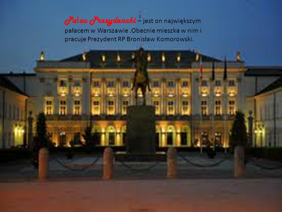 Pałac Prezydencki Pałac Prezydencki – jest on największym pałacem w Warszawie .Obecnie mieszka w nim i pracuje Prezydent RP Bronisław Komorowski.
