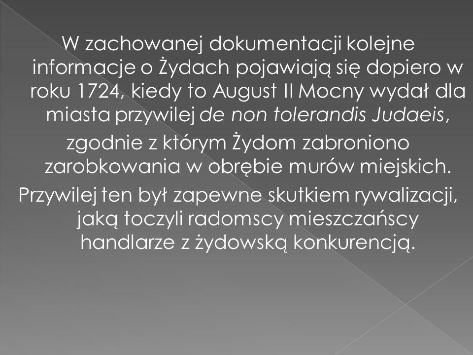 W zachowanej dokumentacji kolejne informacje o Żydach pojawiają się dopiero w roku 1724, kiedy to August II Mocny wydał dla miasta przywilej de non tolerandis Judaeis, zgodnie z którym Żydom zabroniono zarobkowania w obrębie murów miejskich.