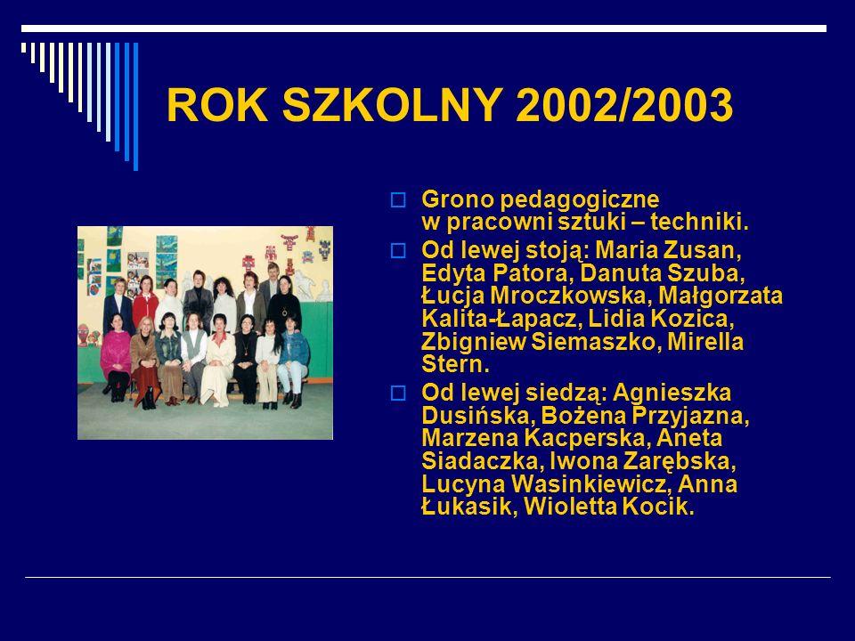 ROK SZKOLNY 2002/2003 Grono pedagogiczne w pracowni sztuki – techniki.