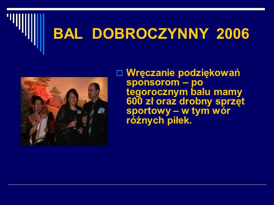 BAL DOBROCZYNNY 2006 Wręczanie podziękowań sponsorom – po tegorocznym balu mamy 600 zł oraz drobny sprzęt sportowy – w tym wór różnych piłek.