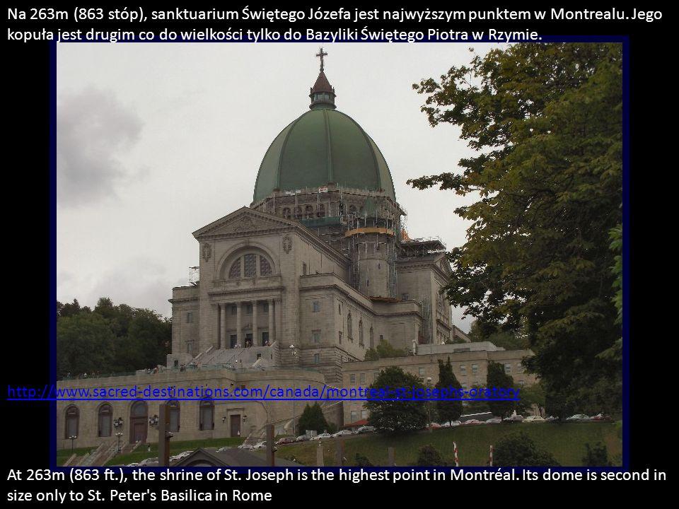 Na 263m (863 stóp), sanktuarium Świętego Józefa jest najwyższym punktem w Montrealu. Jego kopuła jest drugim co do wielkości tylko do Bazyliki Świętego Piotra w Rzymie.